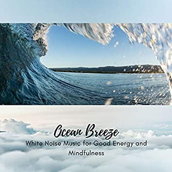 Ocean Breeze - White Noise Music for Good Energy and Mindfulness