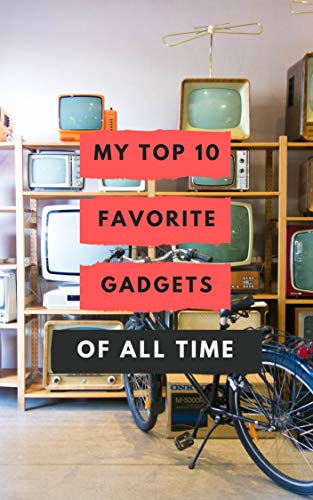 My Top 10 Favorite Gadgets Of All Time