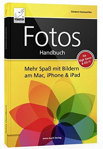 Fotos Handbuch: Mehr Spaß mit Bildern am Mac, iPhone & iPad für macOS & iOS: Mehr Spaß mit Bildern am Mac, iPhone & iPad für High Sierra & iOS 11
