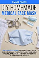 DIY Homemade Medical Face Mask: The Complete Guide On How To Make Your Own Homemade Protective Mask, Washable Mask, Reusable Face-Mask For Protection Against Viruses and Flu.