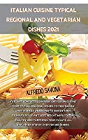 Italian Cuisine Typical Regional and Vegetarian Dishes 2021: The last complete cookbook on Italian cuisine from typical regional dishes to vegetarian ones a series of recipes to enrich your culinary skills and lose weight while eating healthy and pamperin