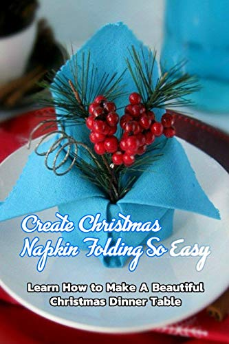 Create Christmas Napkin Folding So Easy: Learn How to Make A Beautiful Christmas Dinner Table: Gift for Christmas