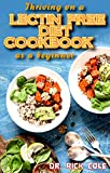 Thriving on a Lectin Free Diet Cookbook as a beginner: Homemade recipes for improving gut health and lose excess weight to live a healthy life!