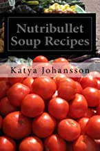 Nutribullet Soup Recipes: Top 50 Quick & Easy-To-Prepare Nutribullet Soup Recipes For A Balanced And Healthy Diet