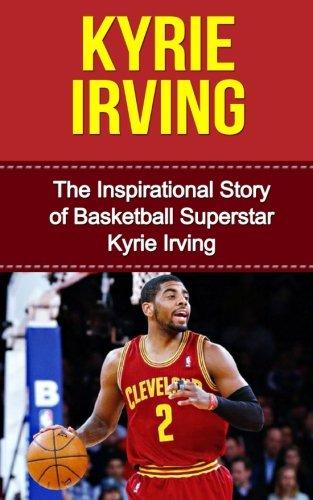 Kyrie Irving: The Inspirational Story of Basketball Superstar Kyrie Irving (Kyrie Irving Unauthorized Biography, Cleveland Cavaliers, Duke University, Australia, NBA Books)