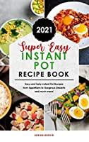 Super Easy Instant Pot Recipe Book 2021: Easy and Tasty Instant Pot Recipes from Appetizers to Gorgeous Desserts and much more!