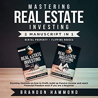 Mastering Real Estate Investing: Rental Property + Flipping Houses (2 Manuscripts)     Stunning Methods on How to Profit, Build Up Passive Income and Reach Financial Freedom Even If You Are a Beginner              By:                                                                                                                                 Brandon Hammond                               Narrated by:                                                                                                                                 Zachary Dylan Brown,                                                                                        Russel Newton                      Length: 6 hrs and 5 mins     23 ratings     Overall 5.0