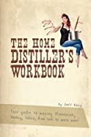 The Home Distiller's Workbook: Your Guide to Making Moonshine, Whisky, Vodka, R