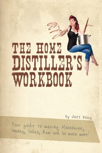 The Home Distillers Workbook: Your Guide to Making Moonshine, Whisky, Vodka, Rum and So Much More! Vol. 1