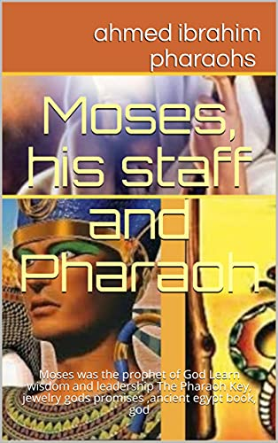 Moses, his staff and Pharaoh : Moses was the prophet of God Learn wisdom and leadership The Pharaoh Key, jewelry gods promises ,ancient egypt book, god (English Edition)