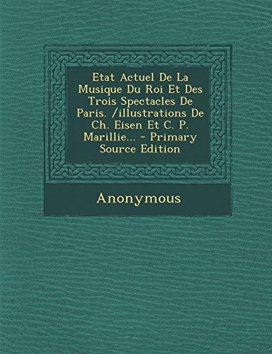 Etat Actuel De La Musique Du Roi Et Des Trois Spectacles De Paris. /illustrations De Ch. Eisen Et C. P. Marillie... - Primary Source Edition