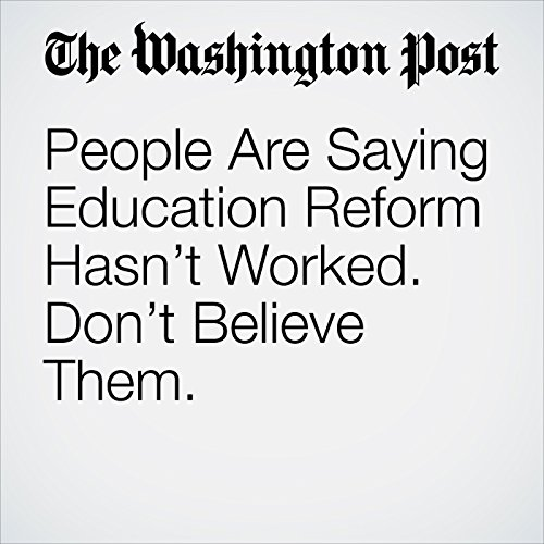 People Are Saying Education Reform Hasn't Worked. Don't Believe Them. audiobook cover art