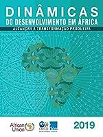 Dinâmicas Do Desenvolvimento Em África 2019: Alcançar a Transformação Produtiva