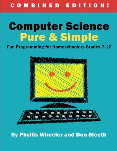 Computer Science Pure and Simple, Combined Edition: Fun Programming for Homeschoolers Grades 7-12