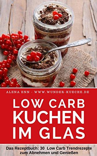 Low Carb Kuchen im Glas ( ohne Zucker ): Das Rezeptbuch für Kuchen, Torten und kleine Kühlschrankkuchen im Glas ( Low Carb für Einsteiger & Fortgeschrittene) (Genussvoll abnehmen - Low Carb 19)