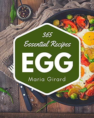 365 Essential Egg Recipes: From The Egg Cookbook To The Table