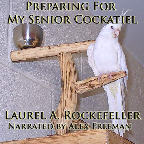Preparing for My Senior Cockatiel Audiobook By Laurel A. Rockefeller cover art
