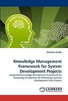 Knowledge Management Framework for System Development Projects: Integrated Knowledge Management Framework for Knowledge Enablement of Information Systems Development (ISD) Projects by Damodar Konda(2010-09-02)