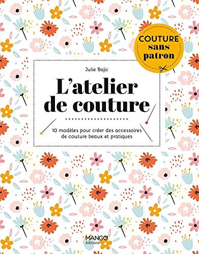 L'atelier de couture: 10 modèles pour créer des accessoires de couture beaux et pratiques (Couture sans patron)