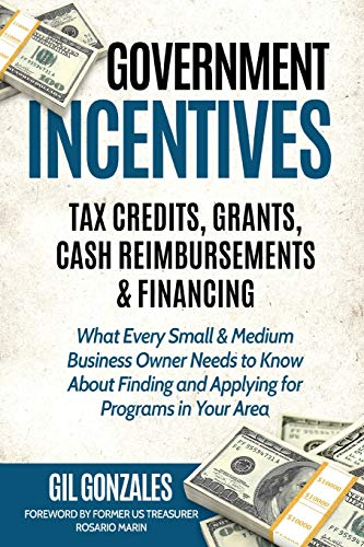 Compare Textbook Prices for Government Incentives: Tax Credits, Grants, Cash Reimbursements & Financing: THE INSIDER'S GUIDE TO GOVERNMENT FUNDING FOR YOUR SMALL BUSINESS 1 Government Economic Incentives  ISBN 9781733518307 by Gonzales, Gil,Marin, Rosario