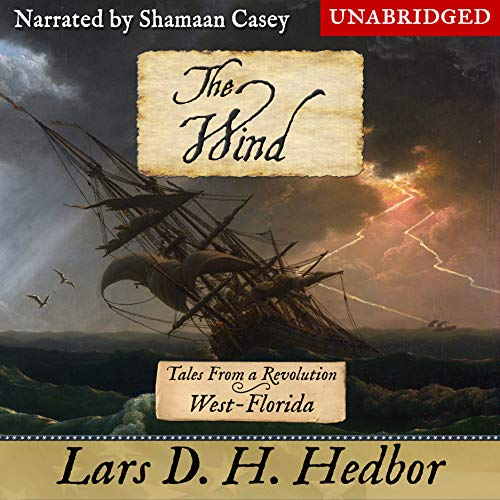 The Wind     Tales from a Revolution: West-Florida              By:                                                                                                                                 Lars D. H. Hedbor                               Narrated by:                                                                                                                                 Shamaan Casey                      Length: 5 hrs and 35 mins     28 ratings     Overall 4.6