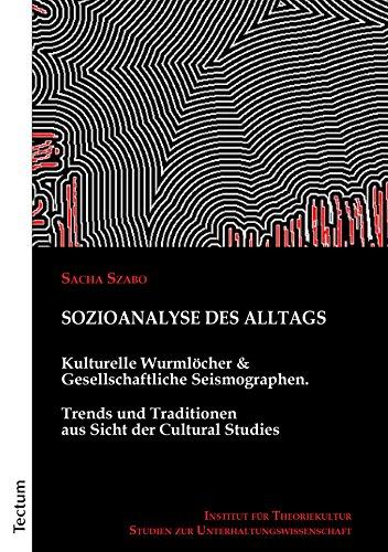 Sozioanalyse des Alltags: Kulturelle Wurmlöcher und Gesellschaftliche Seismographen. Trends und Traditionen aus Sicht der Cultural Studies (German Edition)