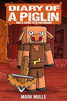 Diary of a Piglin Book 8: Saving the Nether Dragons by [Mark Mulle]