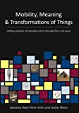 Mobility, Meaning and Transformations of Things: Shifting Contexts of Material Culture Through Time and Space - Hans Peter Hahn