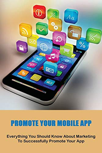 Promote Your Mobile App: Everything You Should Know About Marketing To Successfully Promote Your App: Marketing Books 2020