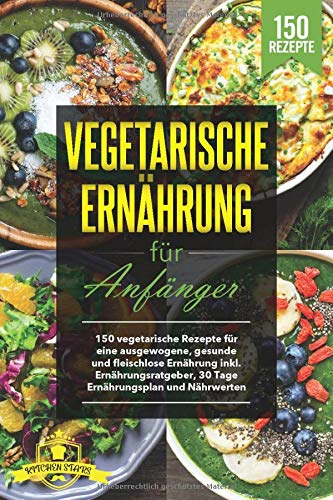 Vegetarische Ernährung für Anfänger: 150 vegetarische Rezepte für eine ausgewogene, gesunde und fleischlose Ernährung inkl. Ernährungsratgeber, 30 Tage Ernährungsplan und Nährwerten