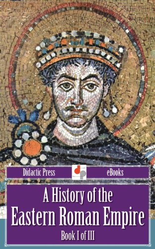 A History of the Eastern Roman Empire - Book I of III (Illustrated)
