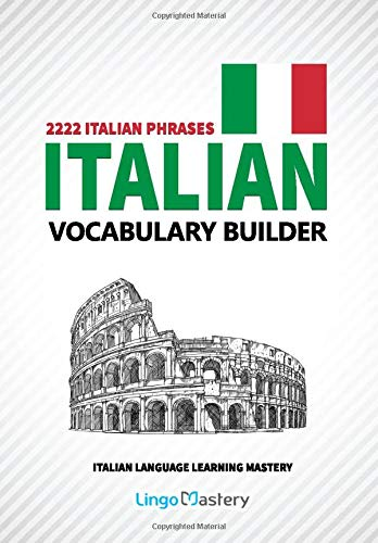 Italian Vocabulary Builder: 2222 Italian Phrases To Learn Italian And Grow Your Vocabulary (Italian Language Learning Mastery)