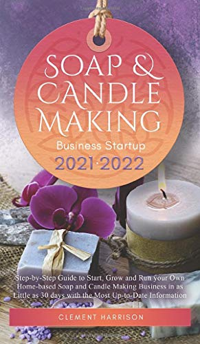 Soap and Candle Making Business Startup 2021-2022: Step-by-Step Guide to Start, Grow and Run your Own Home-based Soap and Candle Making Business in 30 days with the Most Up-to-Date Information