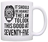 75th Birthday Gifts Should Be Against Law Look This Good at 75 Funny 75th Birthday Party Supplies 75th Birthday Gag Gift Coffee Mug Tea Cup White