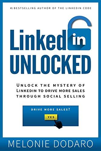 LinkedIn Unlocked: Unlock the Mystery of LinkedIn to Drive More Sales Through Social...