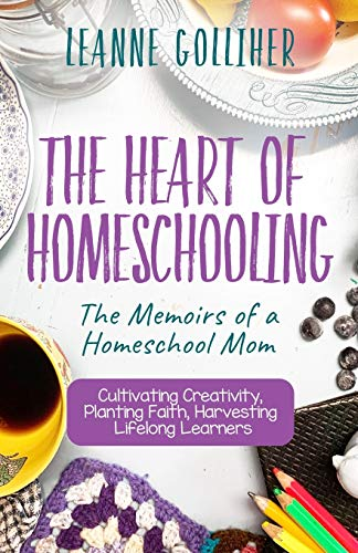 The Heart of Homeschooling: The Memoirs of a Homeschool Mom, Cultivating Creativity, Planting Faith, Harvesting Lifelong Learners