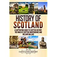History of Scotland: A Captivating Guide to Scottish History, the Wars of Scottish Independence and William Wallace