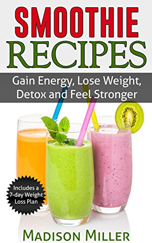 Smoothie Recipes: Gain Energy, Lose Weight, Detox and Feel Stronger (English Edition)