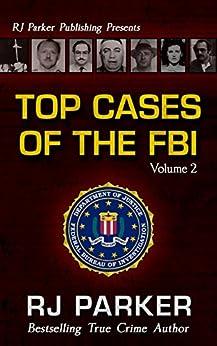 TOP CASES of The FBI - Volume 2 (Notorious FBI Cases) by [RJ Parker PhD, Aeternum Designs]