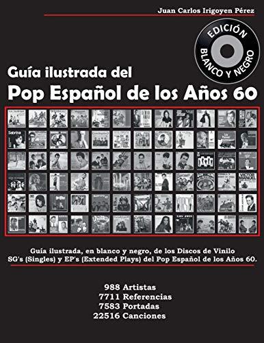 Guía Ilustrada del Pop Español de Los Años 60 - Edición Blanco Y Negro: Guía Ilustrada de Sg's Y Ep's. 988 Artistas, 7711 Referencias, 7583 Portadas, 22516 Canciones