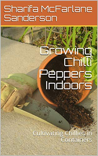 Growing Chilli Peppers Indoors: Cultivating Chillies in Containers by [Sharifa McFarlane Sanderson]