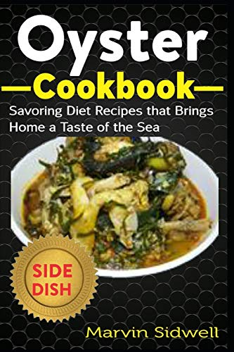 Oyster Cookbook: Savoring Diet Recipes that Brings Home a Taste of the Sea
