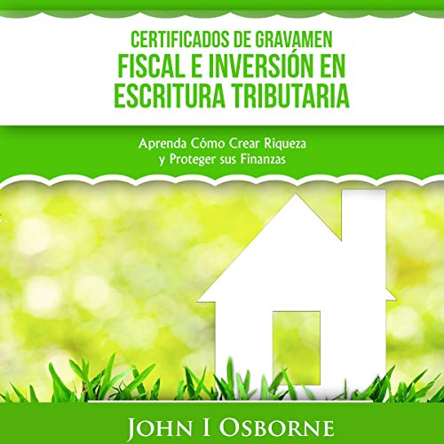 Certificados de Gravamen Fiscal e Inversión en Escritura Tributaria [Tax Lien Certificates and Tax Deed Investing]     Aprenda Cómo Crear Riqueza y Proteger sus Finanzas [Learn How to Create Wealth and Protect Your Finances]              By:                                                                                                                                 John I Osborne                               Narrated by:                                                                                                                                 Santiago Marino                      Length: 1 hr and 41 mins     Not rated yet     Overall 0.0