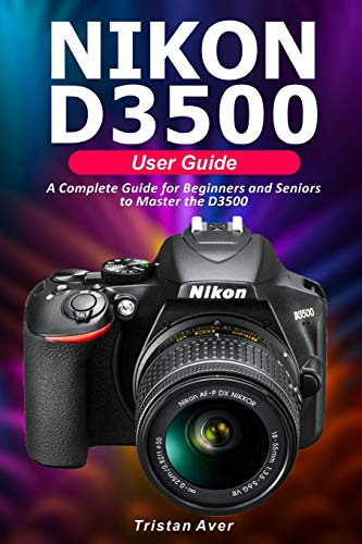 NIKON D3500 User Guide: A Complete Guide for Beginners and Seniors to Master the D3500