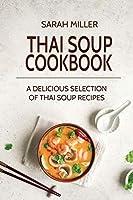 Thai Soup Cookbook: A Delicious Selection of Thai Soup Recipes