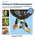 Haltung von Weißbauchpapageien: Praxisbuch für das Leben mit Grünzügelpapageien und Rostkappenpapageien