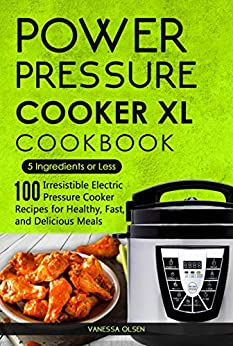 Power Pressure Cooker XL Cookbook: 5 Ingredients or Less - 100 Irresistible Electric Pressure Cooker Recipes for Healthy, Fast, and Delicious Meals by [Vanessa Olsen]