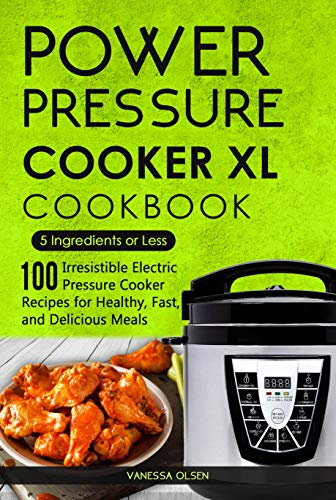 Power Pressure Cooker XL Cookbook: 5 Ingredients or Less - 100 Irresistible Electric Pressure Cooker Recipes for Healthy, Fast, and Delicious Meals (English Edition)