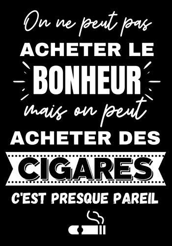 On ne peut pas acheter le Bonheur mais on peut acheter des Cigares c'est presque pareil: Carnet de Dégustation de Cigare à compléter | Livre Coup de ... et Passionnés de Cigares Cubains à Fumer