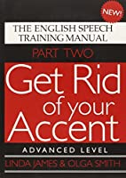 Get Rid of Your Accent: Advanced Level Pt. 2: The English Speech Training Manual (Part 2)